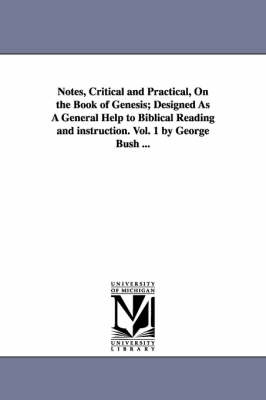 Notes, Critical and Practical, on the Book of Genesis; Designed as a General Help to Biblical Reading and Instruction. Vol. 1 by George Bush ...