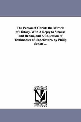 The Person of Christ: The Miracle of History. with a Reply to Strauss and Renan, and a Collection of Testimonies of Unbelievers. by Philip Schaff ...