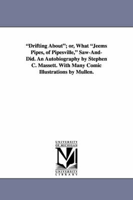 Drifting About; Or, What Jeems Pipes, of Pipesville, Saw-And-Did. an Autobiography by Stephen C. Massett. with Many Comic Illustrations by Mullen.