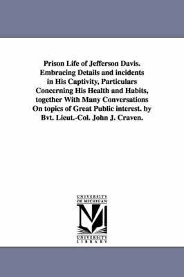 Prison Life of Jefferson Davis. Embracing Details and Incidents in His Captivity, Particulars Concerning His Health and Habits, Together with Many Conversations on Topics of Great Public Interest. by Bvt. Lieut.-Col. John J. Craven.