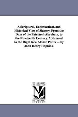 A Scriptural, Ecclesiastical, and Historical View of Slavery, from the Days of the Patriarch Abraham, to the Nineteenth Century. Addressed to the Right REV. Alonzo Potter ... by John Henry Hopkins.