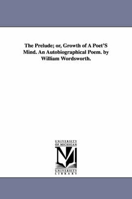 The Prelude; Or, Growth of a Poet's Mind. an Autobiographical Poem. by William Wordsworth.