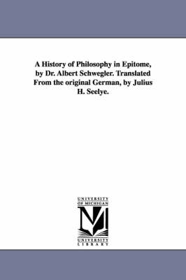 A History of Philosophy in Epitome, by Dr. Albert Schwegler. Translated from the Original German, by Julius H. Seelye.