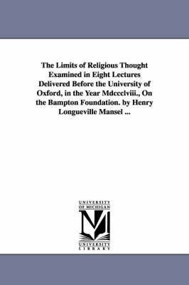 The Limits of Religious Thought Examined in Eight Lectures Delivered Before the University of Oxford, in the Year MDCCCLVIII., on the Bampton Foundation. by Henry Longueville Mansel ...