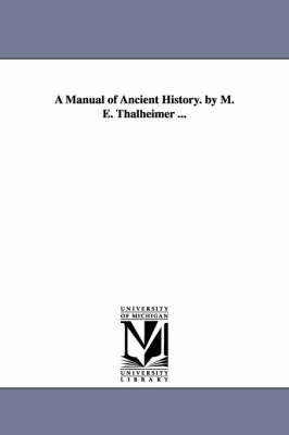 A Manual of Ancient History. by M. E. Thalheimer ...