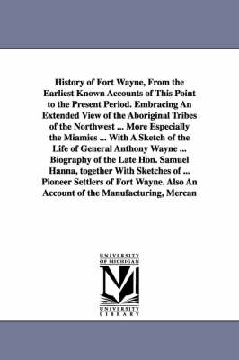 History of Fort Wayne, from the Earliest Known Accounts of This Point to the Present Period. Embracing an Extended View of the Aboriginal Tribes of the Northwest ... More Especially the Miamies ... with a Sketch of the Life of General Anthony Wayne ... Bi