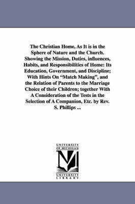 The Christian Home, as It Is in the Sphere of Nature and the Church. Showing the Mission, Duties, Influences, Habits, and Responsibilities of Home: Its Education, Government, and Discipline; With Hints on Match Making, and the Relation of Parents to the M