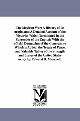 The Mexican War: A History of Its Origin, and a Detailed Account of the Victories Which Terminated in the Surrender of the Capital; With the Official Despatches of the Generals. to Which Is Added, the Treaty of Peace, and Valuable Tables of the Strength a