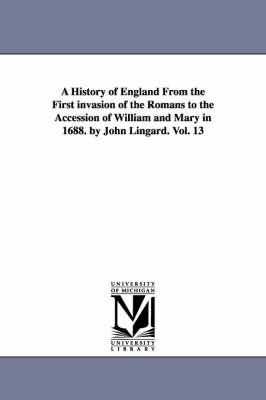A History of England from the First Invasion of the Romans to the Accession of William and Mary in 1688. by John Lingard. Vol. 13