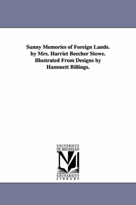 Sunny Memories of Foreign Lands. by Mrs. Harriet Beecher Stowe. Illustrated from Designs by Hammett Billings.