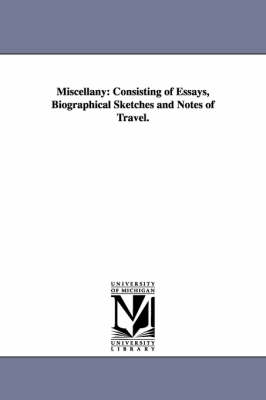 Miscellany: Consisting of Essays, Biographical Sketches and Notes of Travel.
