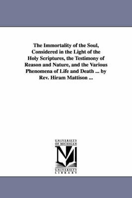 The Immortality of the Soul, Considered in the Light of the Holy Scriptures, the Testimony of Reason and Nature, and the Various Phenomena of Life and Death ... by REV. Hiram Mattison ...