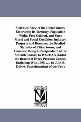 Statistical View of the United States, Embracing Its Territory, Population -- White, Free Colored, and Slave -- Moral and Social Condition, Industry,