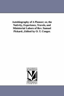 Autobiography of a Pioneer; Or, the Nativity, Experience, Travels, and Ministerial Labors of REV. Samuel Pickard...Edited by O. T. Conger.