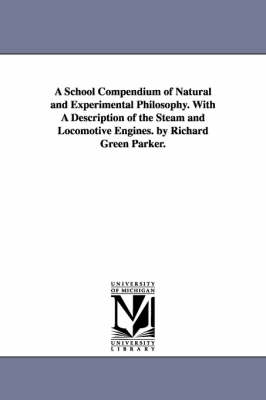A School Compendium of Natural and Experimental Philosophy. with a Description of the Steam and Locomotive Engines. by Richard Green Parker.