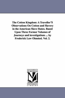 The Cotton Kingdom: A Traveller's Observations on Cotton and Slavery in the American Slave States. Based Upon Three Former Volumes of Journeys and Investigations ... by Frederick Law Olmsted. Vol. 2.