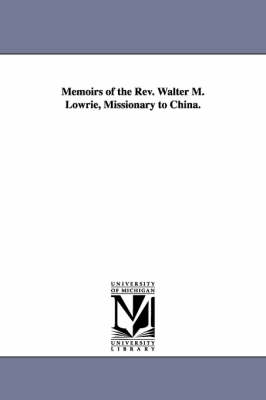 Memoirs of the REV. Walter M. Lowrie, Missionary to China.