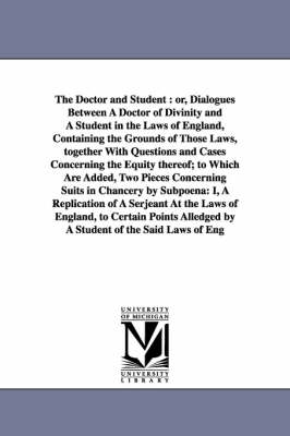 The Doctor and Student: Or, Dialogues Between a Doctor of Divinity and a Student in the Laws of England, Containing the Grounds of Those Laws, Together with Questions and Cases Concerning the Equity Thereof; To Which Are Added, Two Pieces Concerning Suits
