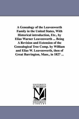 A Genealogy of the Leavenworth Family in the United States, with Historical Introduction, Etc., by Elias Warner Leavenworth ... Being a Revision and Extension of the Genealogical Tree Comp. by William and Elias W. Leavenworth, Then of Great Barrington, Ma