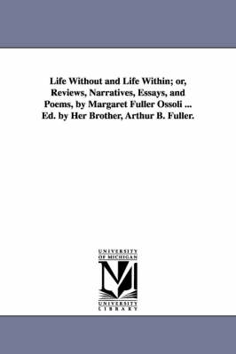 Life Without and Life Within; Or, Reviews, Narratives, Essays, and Poems, by Margaret Fuller Ossoli ... Ed. by Her Brother, Arthur B. Fuller.