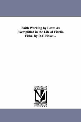 Faith Working by Love: As Exemplified in the Life of Fidelia Fiske. by D.T. Fiske ...
