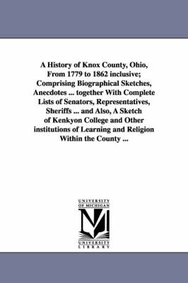 A History of Knox County, Ohio, from 1779 to 1862 Inclusive; Comprising Biographical Sketches, Anecdotes ... Together with Complete Lists of Senator
