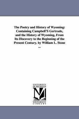 The Poetry and History of Wyoming: Containing Campbell's Gertrude, and the History of Wyoming, from Its Discovery to the Beginning of the Present Century. by William L. Stone ...