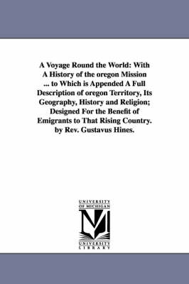 A Voyage Round the World: With a History of the Oregon Mission ... to Which Is Appended a Full Description of Oregon Territory, Its Geography, History and Religion; Designed for the Benefit of Emigrants to That Rising Country. by REV. Gustavus Hines.
