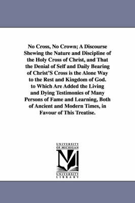 No Cross, No Crown; A Discourse Shewing the Nature and Discipline of the Holy Cross of Christ, and That the Denial of Self and Daily Bearing of Christ
