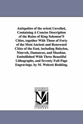 Antiquities of the Orient Unveiled, Containing a Concise Description of the Ruins of King Solomon's Cities, Together with Those of Forty of the Most a