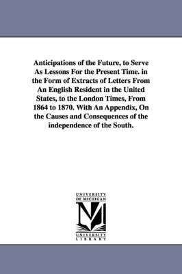 Anticipations of the Future, to Serve as Lessons for the Present Time. in the Form of Extracts of Letters from an English Resident in the United States, to the London Times, from 1864 to 1870. with an Appendix, on the Causes and Consequences of the Indepe