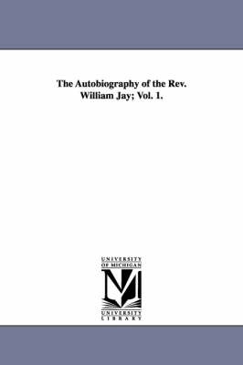 The Autobiography of the REV. William Jay; Vol. 1.