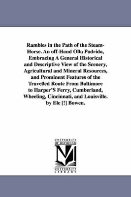 Rambles in the Path of the Steam-Horse. an Off-Hand Olla Podrida, Embracing a General Historical and Descriptive View of the Scenery, Agricultural and Mineral Resources, and Prominent Features of the Travelled Route from Baltimore to Harper's Ferry, Cumbe