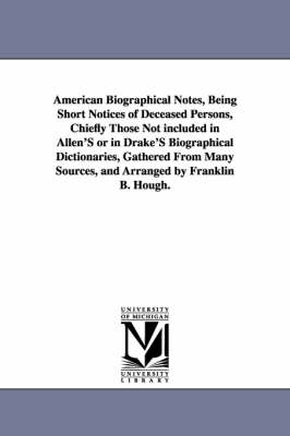 American Biographical Notes, Being Short Notices of Deceased Persons, Chiefly Those Not Included in Allen's or in Drake's Biographical Dictionaries, Gathered from Many Sources, and Arranged by Franklin B. Hough.