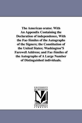 The American Orator. with an Appendix Containing the Declaration of Independence, with the Fac-Similes of the Autographs of the Signers; The Constitution of the United States; Washington's Farewell Address; And Fac-Similes of the Autographs of a Large Num