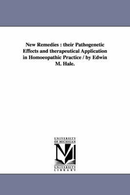 New Remedies: Their Pathogenetic Effects and Therapeutical Application in Homoeopathic Practice / By Edwin M. Hale.