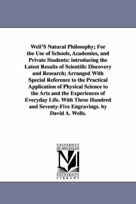 Well's Natural Philosophy; For the Use of Schools, Academies, and Private Students: Introducing the Latest Results of Scientific Discovery and Research; Arranged with Special Reference to the Practical Application of Physical Science to the Arts and the E