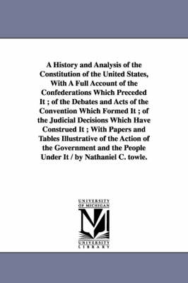 A History and Analysis of the Constitution of the United States, with a Full Account of the Confederations Which Preceded It; Of the Debates and Acts of the Convention Which Formed It; Of the Judicial Decisions Which Have Construed It; With Papers and Tab