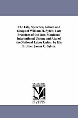 The Life, Speeches, Labors and Essays of William H. Sylvis, Late President of the Iron-Moulders' International Union; And Also of the National Labor Union. by His Brother James C. Sylvis.