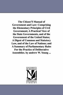The Citizen's Manual of Government and Law: Comprising the Elementary Principles of Civil Government; A Practical View of the State Governments, and of the Government of the United States; A Digest of Common and Statutory Law, and of the Law of Nations; A