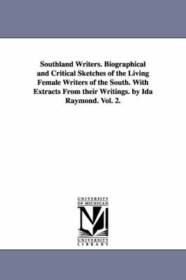 Southland Writers. Biographical and Critical Sketches of the Living Female Writers of the South. with Extracts from Their Writings. by Ida Raymond. Vol. 2.