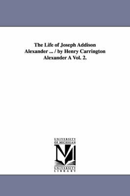 The Life of Joseph Addison Alexander ... / By Henry Carrington Alexander a Vol. 2.