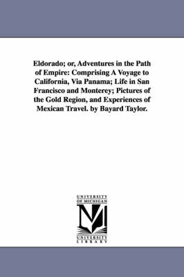 Eldorado; Or, Adventures in the Path of Empire: Comprising a Voyage to California, Via Panama; Life in San Francisco and Monterey; Pictures of the Gold Region, and Experiences of Mexican Travel. by Bayard Taylor.