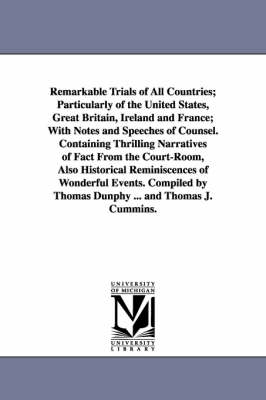 Remarkable Trials of All Countries; Particularly of the United States, Great Britain, Ireland and France; With Notes and Speeches of Counsel. Containing Thrilling Narratives of Fact from the Court-Room, Also Historical Reminiscences of Wonderful Events. C