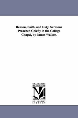 Reason, Faith, and Duty. Sermons Preached Chiefly in the College Chapel, by James Walker.