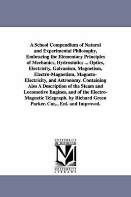 A School Compendium of Natural and Experimental Philosophy, Embracing the Elementary Principles of Mechanics, Hydrostatics ... Optics, Electricity, Galvanism, Magnetism, Electro-Magnetism, Magneto-Electricity, and Astronomy. Containing Also a Description