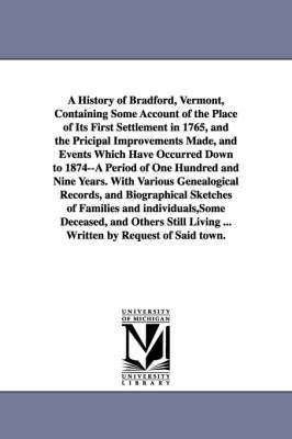 A History of Bradford, Vermont, Containing Some Account of the Place of Its First Settlement in 1765, and the Pricipal Improvements Made, and Events Which Have Occurred Down to 1874--A Period of One Hundred and Nine Years. with Various Genealogical Record