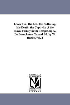 Louis XVII. His Life, His Suffering, His Death: The Captivity of the Royal Family in the Temple. by A. de Beauchesne. Tr. and Ed. by W. Hazlitt.Vol. 2