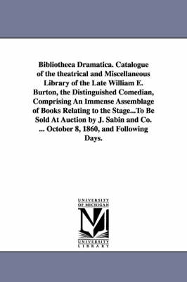 Bibliotheca Dramatica. Catalogue of the Theatrical and Miscellaneous Library of the Late William E. Burton, the Distinguished Comedian, Comprising an Immense Assemblage of Books Relating to the Stage...to Be Sold at Auction by J. Sabin and Co. ... October