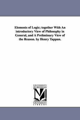 Elements of Logic; Together with an Introductory View of Philosophy in General, and a Preliminary View of the Reason. by Henry Tappan.